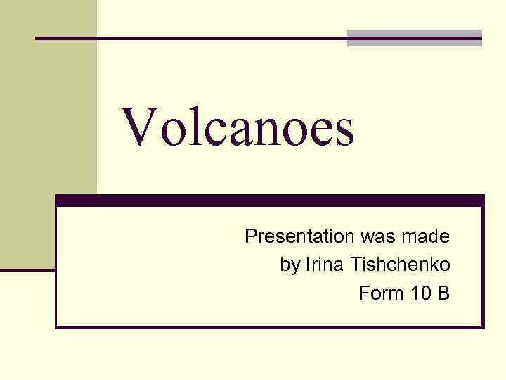 Volcanoes Presentation was made by Irina Tishchenko Form 10 B
