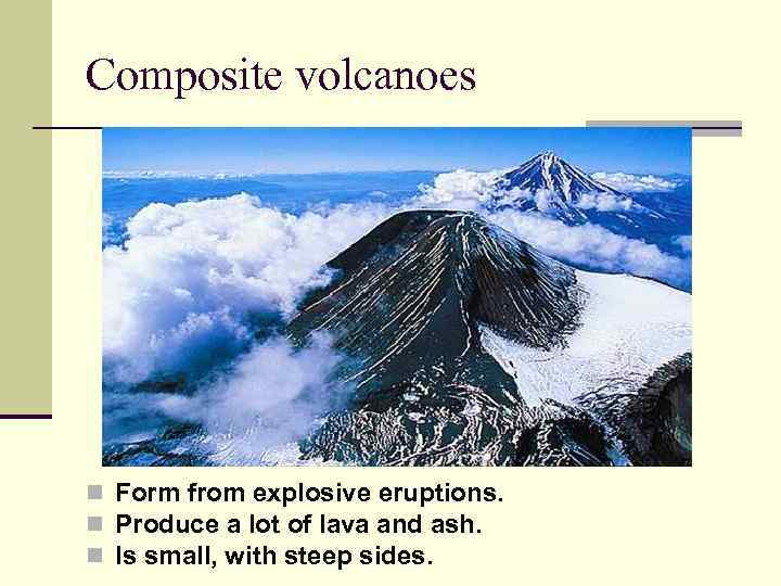 Composite volcanoes n Form from explosive eruptions. n Produce a lot of lava and