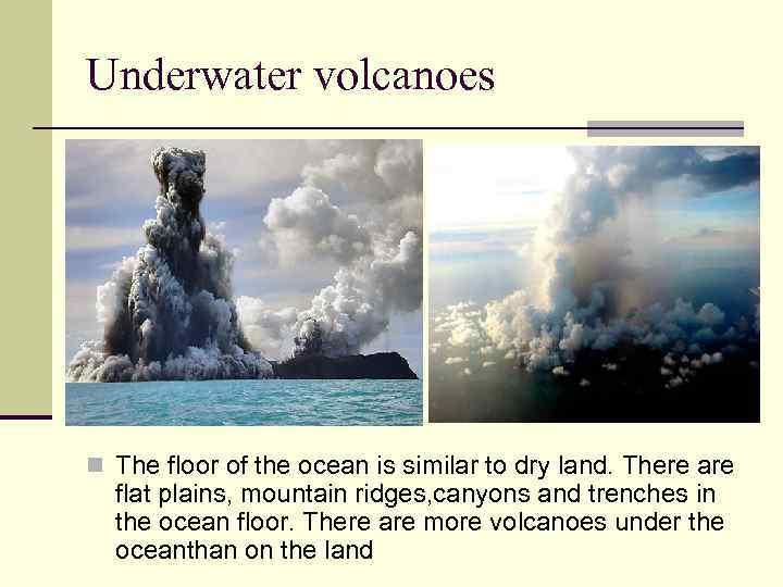 Underwater volcanoes n The floor of the ocean is similar to dry land. There