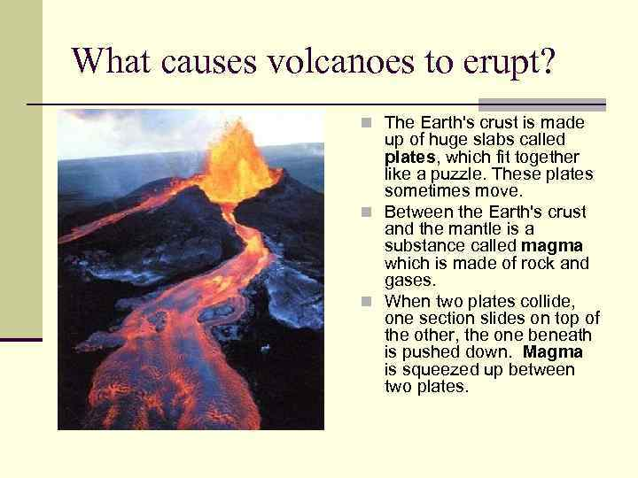 What causes volcanoes to erupt? n The Earth's crust is made up of huge