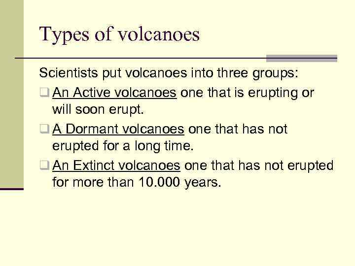 Types of volcanoes Scientists put volcanoes into three groups: q An Active volcanoes one