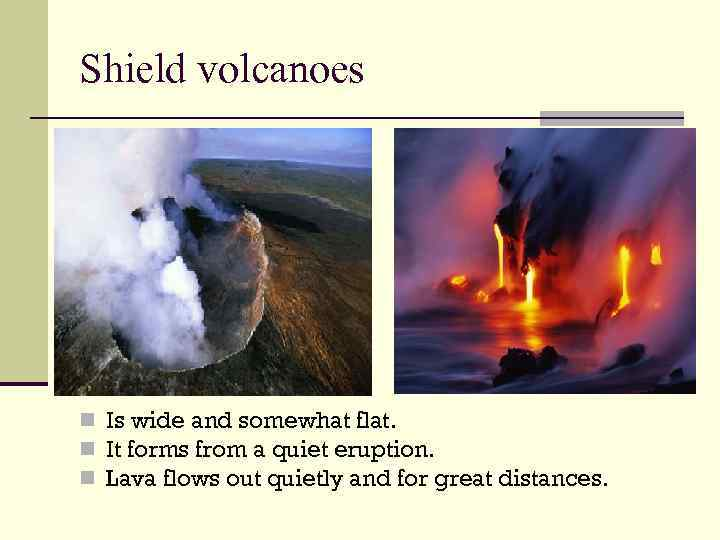 Shield volcanoes n Is wide and somewhat flat. n It forms from a quiet