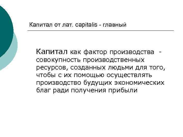Капитал от лат. сapitalis - главный Капитал как фактор производства - совокупность производственных ресурсов,