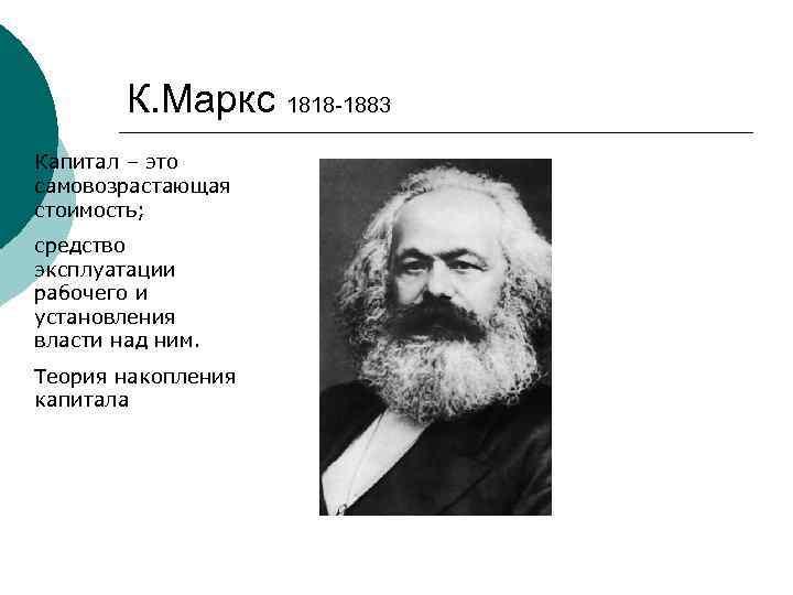 К. Маркс 1818 -1883 Капитал – это самовозрастающая стоимость; средство эксплуатации рабочего и установления