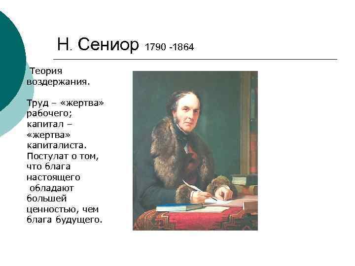 Н. Сениор 1790 -1864 Теория воздержания. Труд – «жертва» рабочего; капитал – «жертва» капиталиста.