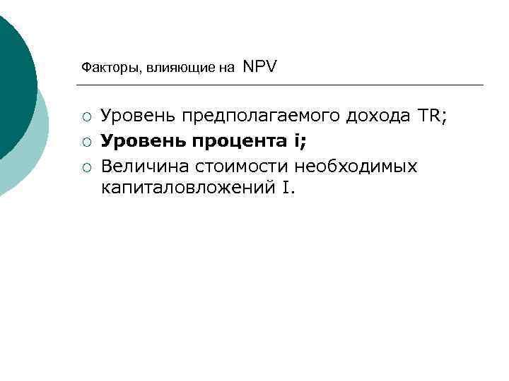 Факторы, влияющие на ¡ ¡ ¡ NPV Уровень предполагаемого дохода TR; Уровень процента i;