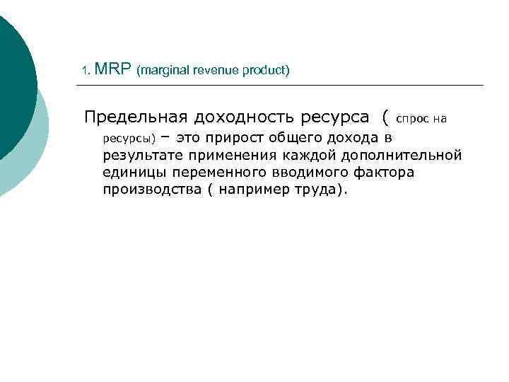 1. MRP (marginal revenue product) Предельная доходность ресурса ( спрос на ресурсы) – это