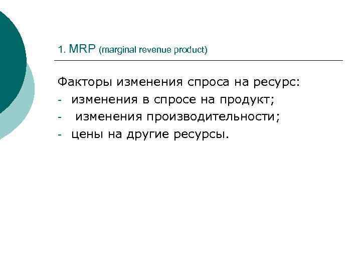 1. MRP (marginal revenue product) Факторы изменения спроса на ресурс: - изменения в спросе