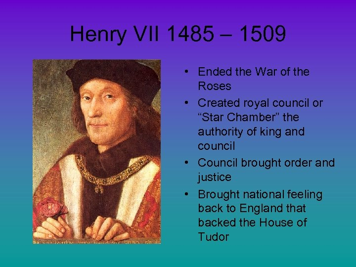 Henry VII 1485 – 1509 • Ended the War of the Roses • Created
