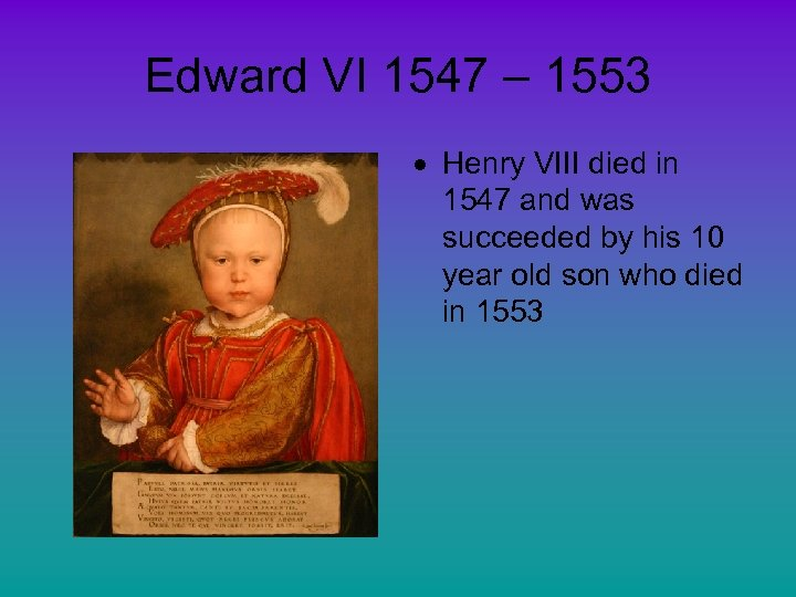 Edward VI 1547 – 1553 Henry VIII died in 1547 and was succeeded by