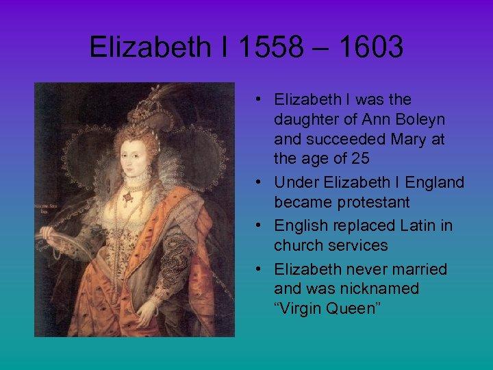 Elizabeth I 1558 – 1603 • Elizabeth I was the daughter of Ann Boleyn