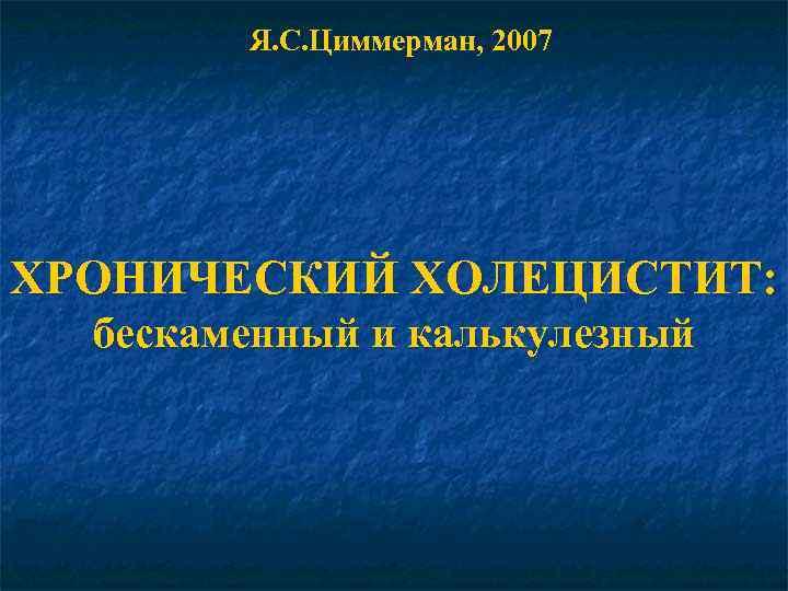 Я. С. Циммерман, 2007 ХРОНИЧЕСКИЙ ХОЛЕЦИСТИТ: бескаменный и калькулезный