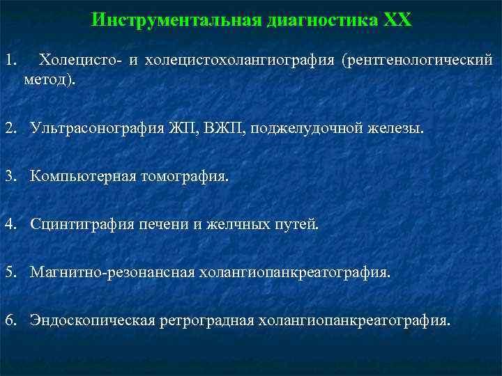 Инструментальная диагностика ХХ 1. Холецисто- и холецистохолангиография (рентгенологический метод). 2. Ультрасонография ЖП, ВЖП, поджелудочной