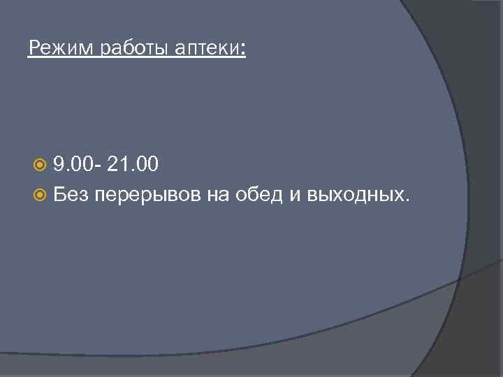 Режим работы аптеки: 9. 00 - 21. 00 Без перерывов на обед и выходных.