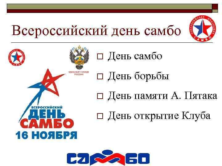 Всероссийский день самбо o День борьбы o День памяти А. Пятака o День открытие