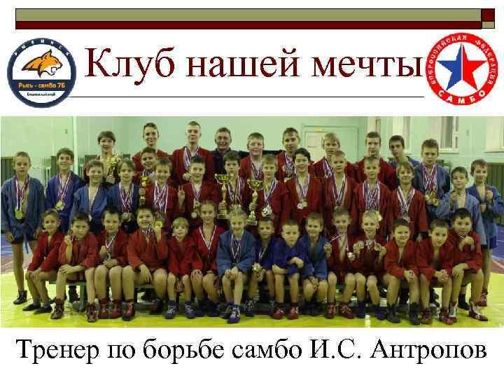 Клуб нашей мечты Тренер по борьбе самбо И. С. Антропов