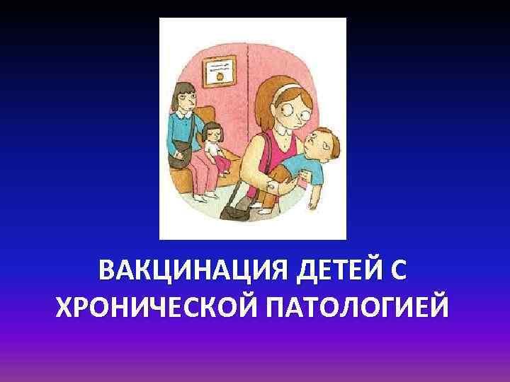 ВАКЦИНАЦИЯ ДЕТЕЙ С ХРОНИЧЕСКОЙ ПАТОЛОГИЕЙ