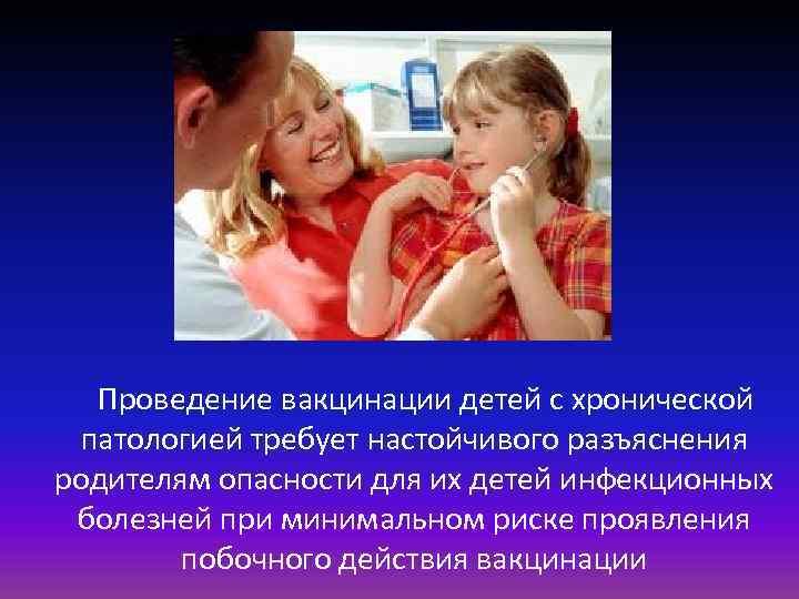 Проведение вакцинации детей с хронической патологией требует настойчивого разъяснения родителям опасности для их детей
