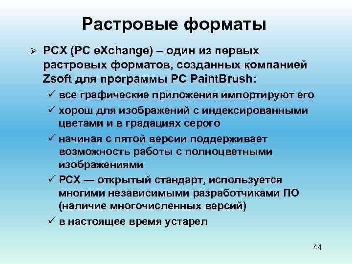 Растровые форматы Ø PCX (PC e. Xchange) – один из первых растровых форматов, созданных