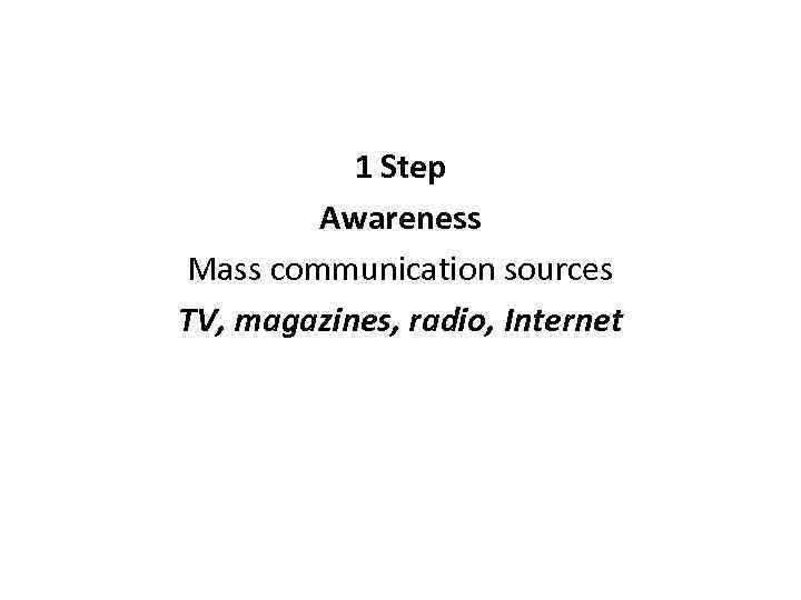 1 Step Awareness Mass communication sources TV, magazines, radio, Internet