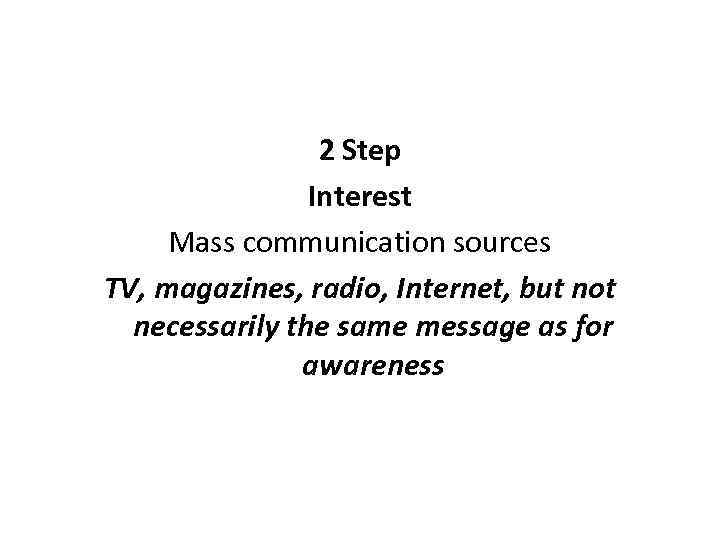 2 Step Interest Mass communication sources TV, magazines, radio, Internet, but not necessarily the