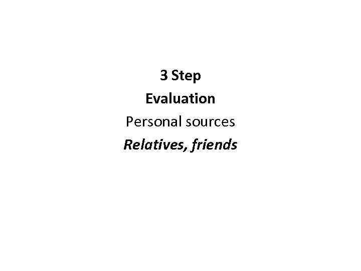 3 Step Evaluation Personal sources Relatives, friends
