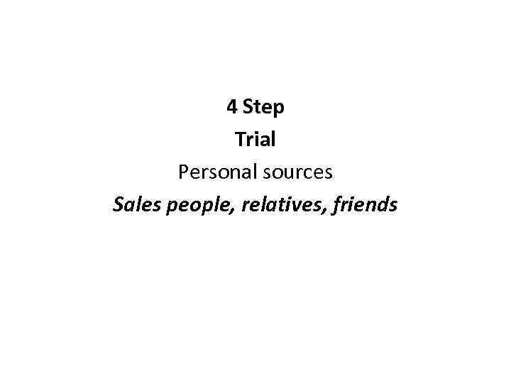 4 Step Trial Personal sources Sales people, relatives, friends