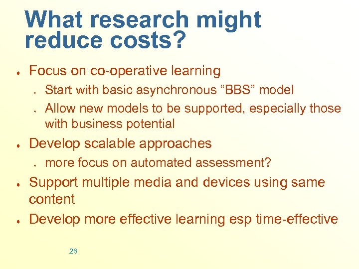 What research might reduce costs? ¨ Focus on co-operative learning ¨ ¨ ¨ Develop