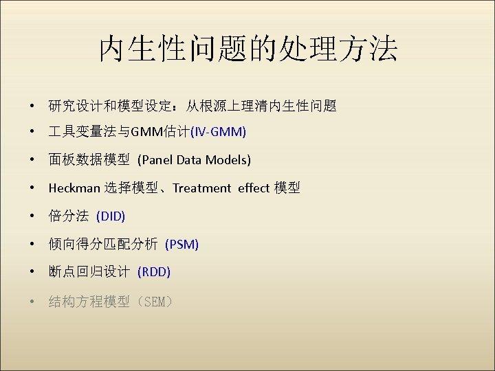内生性问题的处理方法 • 研究设计和模型设定:从根源上理清内生性问题 • 具变量法与GMM估计(IV-GMM) • 面板数据模型 (Panel Data Models) • Heckman 选择模型、Treatment effect