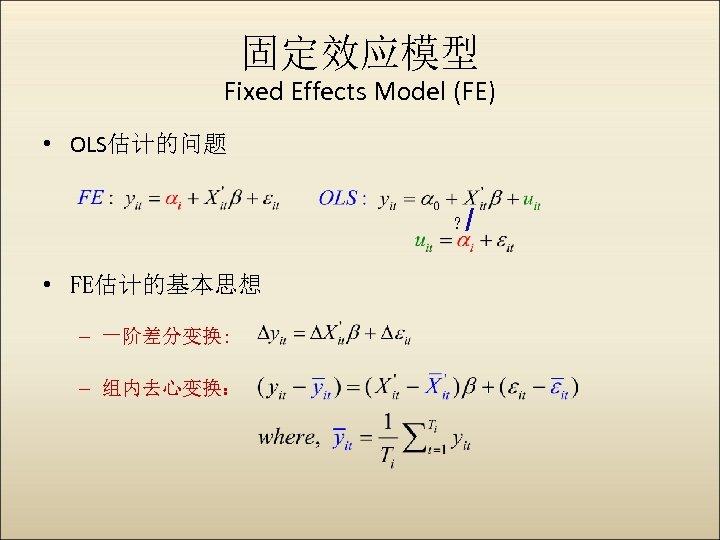 固定效应模型 Fixed Effects Model (FE) • OLS估计的问题 ? • FE估计的基本思想 – 一阶差分变换: – 组内去心变换: