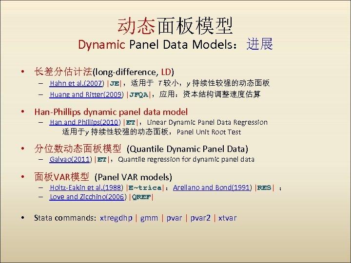 动态面板模型 Dynamic Panel Data Models:进展 • 长差分估计法(long-difference, LD) – Hahn et al. (2007)  JE ,适用于