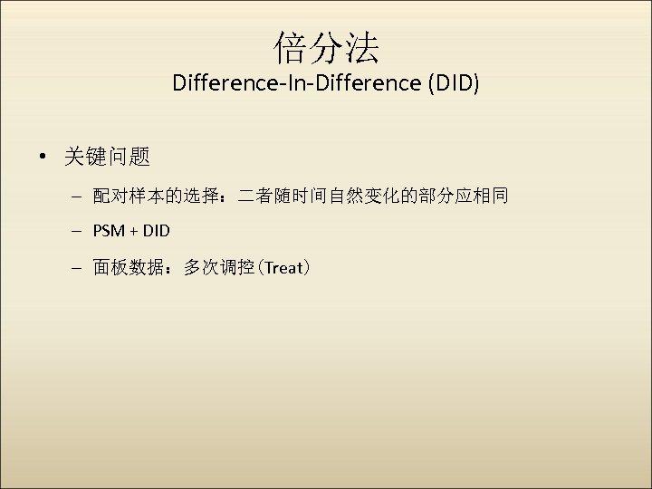 倍分法 Difference-In-Difference (DID) • 关键问题 – 配对样本的选择:二者随时间自然变化的部分应相同 – PSM + DID – 面板数据:多次调控(Treat)