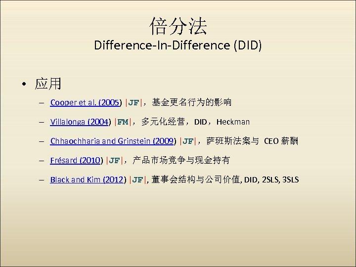 倍分法 Difference-In-Difference (DID) • 应用 – Cooper et al. (2005)  JF ,基金更名行为的影响 – Villalonga (2004)