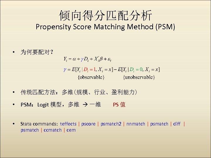 倾向得分匹配分析 Propensity Score Matching Method (PSM) • 为何要配对? • 传统匹配方法:多维(规模、行业、盈利能力) • PSM:Logit 模型,多维 一维
