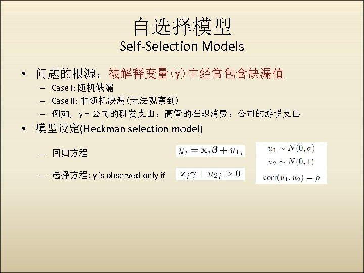 自选择模型 Self-Selection Models • 问题的根源:被解释变量(y)中经常包含缺漏值 – Case I: 随机缺漏 – Case II: 非随机缺漏(无法观察到) –
