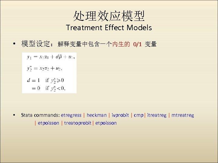 处理效应模型 Treatment Effect Models • 模型设定:解释变量中包含一个内生的 0/1 变量 • Stata commands: etregress   heckman