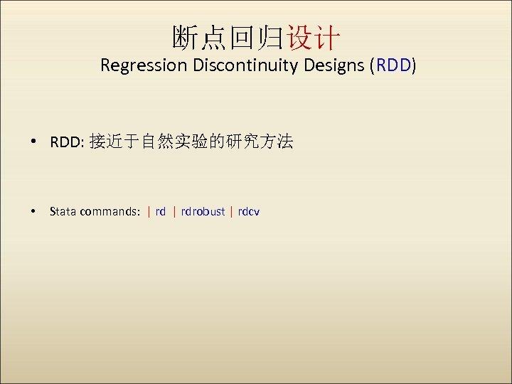 断点回归设计 Regression Discontinuity Designs (RDD) • RDD: 接近于自然实验的研究方法 • Stata commands:   rdrobust  