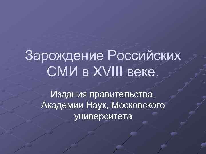 Зарождение Российских СМИ в XVIII веке. Издания правительства, Академии Наук, Московского университета