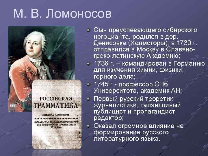 М. В. Ломоносов Сын преуспевающего сибирского негоцианта, родился в дер. Денисовка (Холмогоры), в 1730
