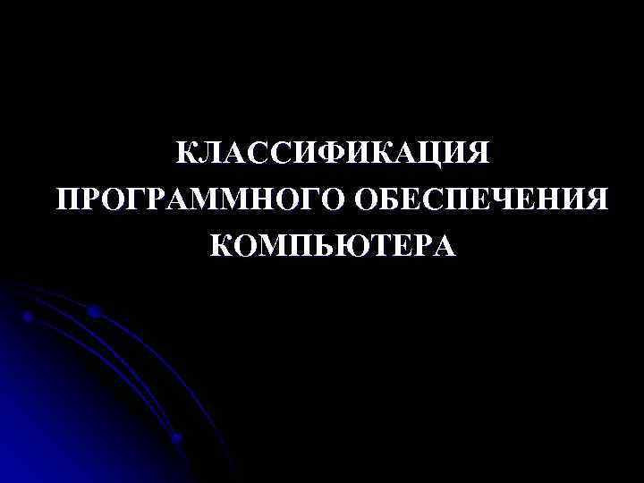 КЛАССИФИКАЦИЯ ПРОГРАММНОГО ОБЕСПЕЧЕНИЯ КОМПЬЮТЕРА