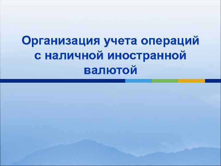 Организация учета операций с наличной иностранной валютой