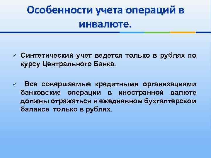 Особенности учета операций в инвалюте. ü Синтетический учет ведется только в рублях по курсу