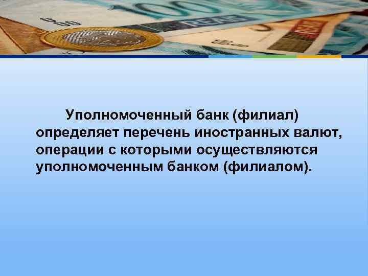 Уполномоченный банк (филиал) определяет перечень иностранных валют, операции с которыми осуществляются уполномоченным банком