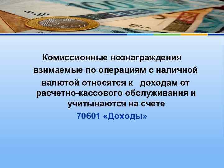 Комиссионные вознаграждения взимаемые по операциям с наличной валютой относятся к доходам от расчетно-кассового обслуживания