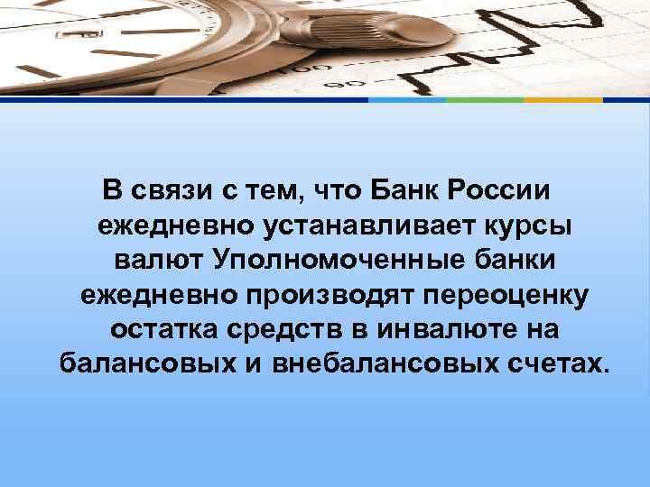 В связи с тем, что Банк России ежедневно устанавливает курсы валют Уполномоченные банки ежедневно