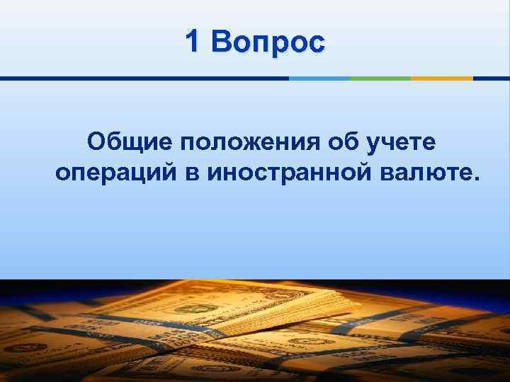 1 Вопрос Общие положения об учете операций в иностранной валюте.
