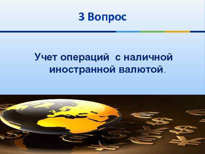 3 Вопрос Учет операций с наличной иностранной валютой.