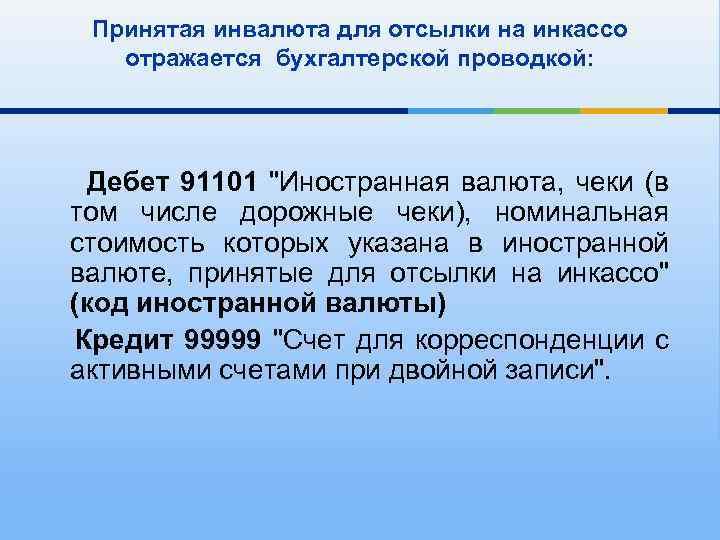 Принятая инвалюта для отсылки на инкассо отражается бухгалтерской проводкой: Дебет 91101