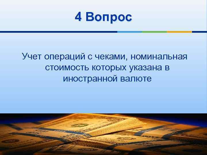 4 Вопрос Учет операций с чеками, номинальная стоимость которых указана в иностранной валюте