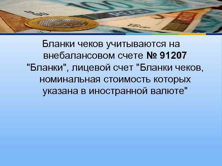 Бланки чеков учитываются на внебалансовом счете № 91207